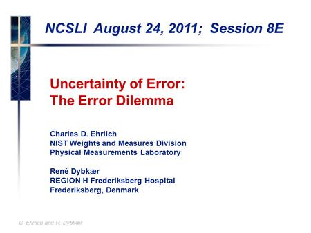 C. Ehrlich and R. Dybkær Uncertainty of Error: The Error Dilemma Charles D. Ehrlich NIST Weights and Measures Division Physical Measurements Laboratory.