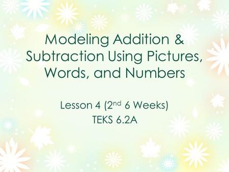Modeling Addition & Subtraction Using Pictures, Words, and Numbers Lesson 4 (2 nd 6 Weeks) TEKS 6.2A.
