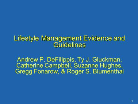 1 Lifestyle Management Evidence and Guidelines Andrew P. DeFilippis, Ty J. Gluckman, Catherine Campbell, Suzanne Hughes, Gregg Fonarow, & Roger S. Blumenthal.