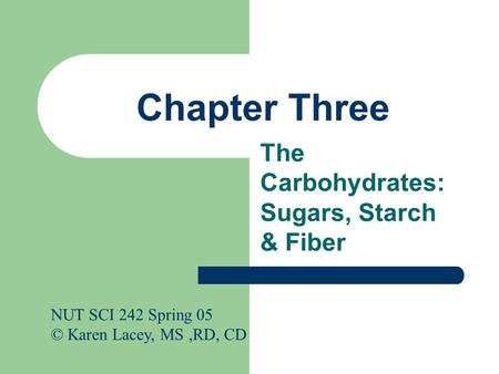 Chapter Three The Carbohydrates: Sugars, Starch & Fiber NUT SCI 242 Spring 05 © Karen Lacey, MS,RD, CD.