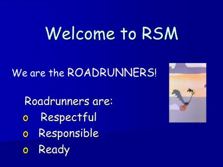 Welcome to RSM We are the ROADRUNNERS ! Roadrunners are: Roadrunners are: o Respectful o Responsible o Ready.