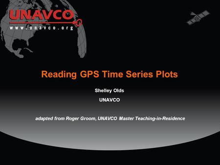 Reading GPS Time Series Plots Shelley Olds UNAVCO adapted from Roger Groom, UNAVCO Master Teaching-in-Residence.