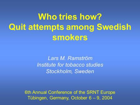 Who tries how? Quit attempts among Swedish smokers Lars M. Ramström Institute for tobacco studies Stockholm, Sweden 6th Annual Conference of the SRNT Europe.