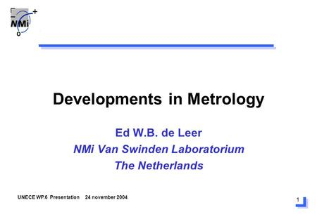 1 Developments in Metrology Ed W.B. de Leer NMi Van Swinden Laboratorium The Netherlands UNECE WP.6 Presentation 24 november 2004.