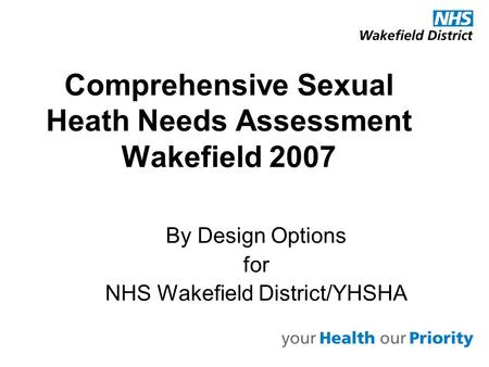 Comprehensive Sexual Heath Needs Assessment Wakefield 2007 By Design Options for NHS Wakefield District/YHSHA.