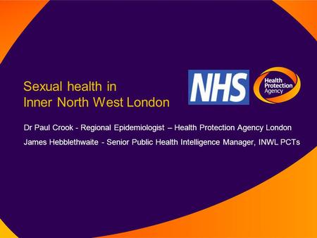 Sexual health in Inner North West London Dr Paul Crook - Regional Epidemiologist – Health Protection Agency London James Hebblethwaite - Senior Public.