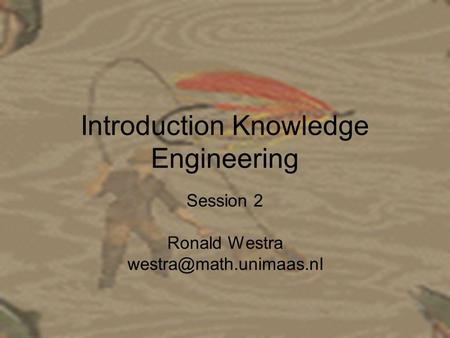 Introduction Knowledge Engineering Session 2 Ronald Westra