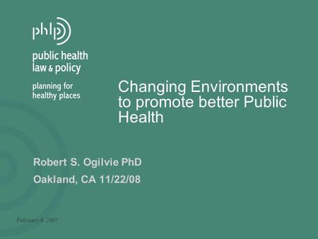 Changing Environments to promote better Public Health February 8, 2007 Robert S. Ogilvie PhD Oakland, CA 11/22/08.