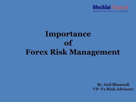 Importance of Forex Risk Management By Anil Bhansali VP- Fx Risk Advisory.
