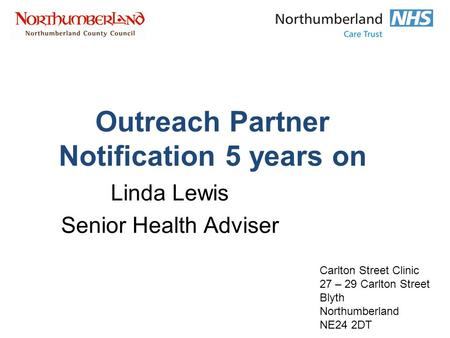 Outreach Partner Notification 5 years on Linda Lewis Senior Health Adviser Carlton Street Clinic 27 – 29 Carlton Street Blyth Northumberland NE24 2DT.