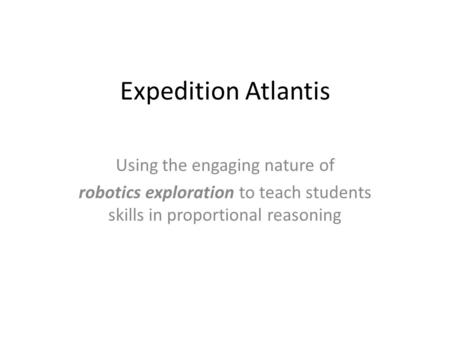 Expedition Atlantis Using the engaging nature of robotics exploration to teach students skills in proportional reasoning.