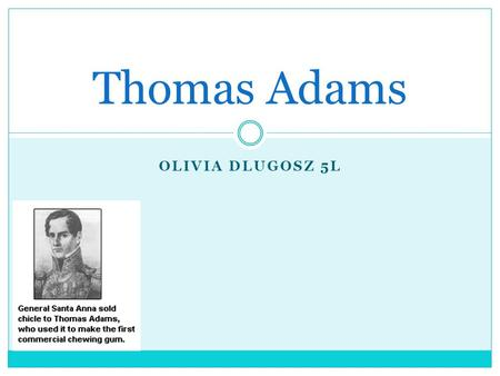 OLIVIA DLUGOSZ 5L Thomas Adams. Thomas Adams's Early Life Thomas Adams as a child was very obedient. He lived on a f arm and tried to raise money so he.