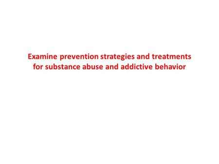 Examine prevention strategies and treatments for substance abuse and addictive behavior.