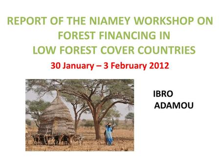 REPORT OF THE NIAMEY WORKSHOP ON FOREST FINANCING IN LOW FOREST COVER COUNTRIES 30 January – 3 February 2012 IBRO ADAMOU.