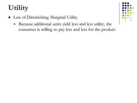Utility Law of Diminishing Marginal Utility Because additional units yield less and less utility, the consumer is willing to pay less and less for the.
