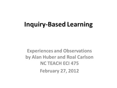 Inquiry-Based Learning Experiences and Observations by Alan Huber and Roal Carlson NC TEACH ECI 475 February 27, 2012.