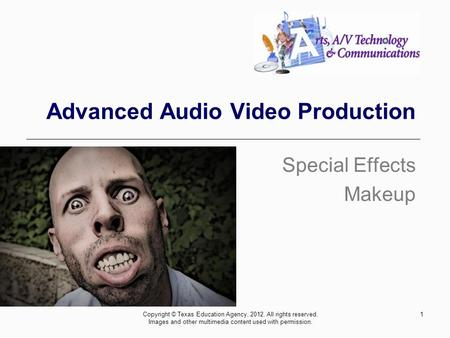 1 Advanced Audio Video Production Special Effects Makeup Copyright © Texas Education Agency, 2012. All rights reserved. Images and other multimedia content.
