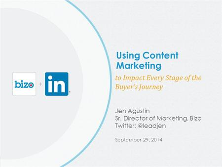 @Bizo © 2014 Bizo, Inc. Using Content Marketing to Impact Every Stage of the Buyer's Journey Jen Agustin Sr. Director of Marketing, Bizo Twitter: