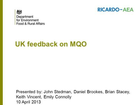 UK feedback on MQO Presented by: John Stedman, Daniel Brookes, Brian Stacey, Keith Vincent, Emily Connolly 10 April 2013.