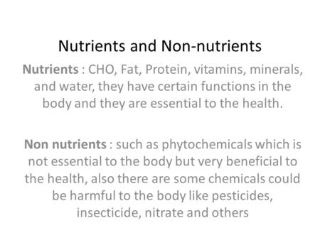 Nutrients and Non-nutrients Nutrients : CHO, Fat, Protein, vitamins, minerals, and water, they have certain functions in the body and they are essential.