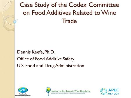 Case Study of the Codex Committee on Food Additives Related to Wine Trade Dennis Keefe, Ph.D. Office of Food Additive Safety U.S. Food and Drug Administration.