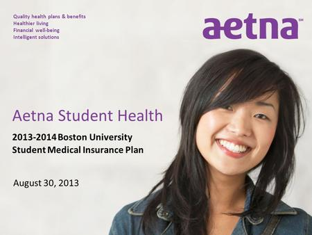 Quality health plans & benefits Healthier living Financial well-being Intelligent solutions 2013-2014 Boston University Student Medical Insurance Plan.