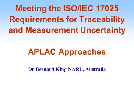 Meeting the ISO/IEC 17025 Requirements for Traceability and Measurement Uncertainty APLAC Approaches Dr Bernard King NARL, Australia.