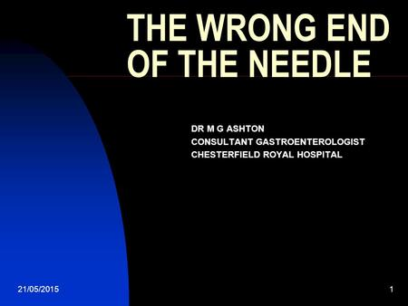 21/05/20151 THE WRONG END OF THE NEEDLE DR M G ASHTON CONSULTANT GASTROENTEROLOGIST CHESTERFIELD ROYAL HOSPITAL.
