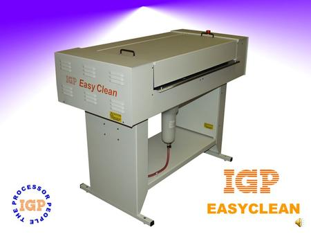 EASYCLEAN EASYCLEAN Available in 2 sizes Top Cover Safety Function Automatic Start/Stop Cleans and Dries the plate 2 Brushes Water and Gum Recirculation.