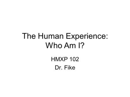 The Human Experience: Who Am I? HMXP 102 Dr. Fike.