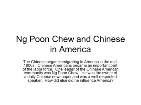 Ng Poon Chew and Chinese in America The Chinese began immigrating to America in the mid- 1800s. Chinese Americans became an important part of the labor.