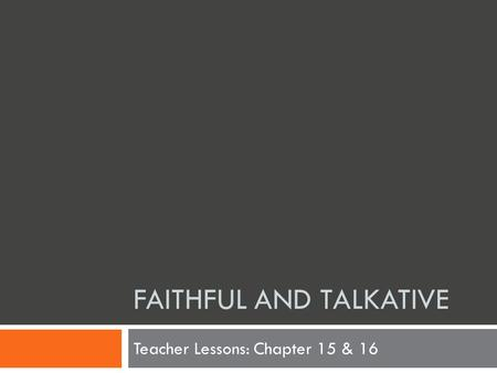 FAITHFUL AND TALKATIVE Teacher Lessons: Chapter 15 & 16.