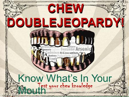 CHEW JEOPARDY! CHEW DOUBLEJEOPARDY! Test your chew knowledge Know What's In Your Mouth CHEW DOUBLEJEOPARDY!