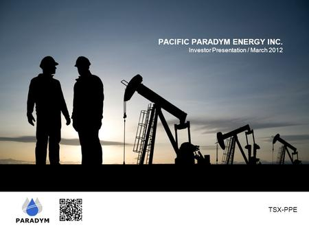 PACIFIC PARADYM ENERGY INC. Investor Presentation / March 2012 TSX-PPE.