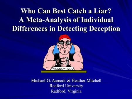 Who Can Best Catch a Liar? A Meta-Analysis of Individual Differences in Detecting Deception Michael G. Aamodt & Heather Mitchell Radford University Radford,