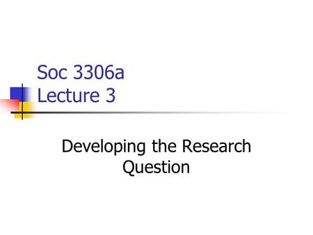Soc 3306a Lecture 3 Developing the Research Question.
