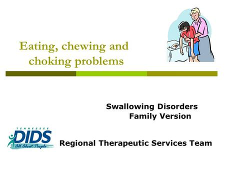 Eating, chewing and choking problems Swallowing Disorders Family Version Regional Therapeutic Services Team.