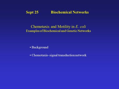 Sept 25 Biochemical Networks Chemotaxis and Motility in E. coli Examples of Biochemical and Genetic Networks Background Chemotaxis- signal transduction.