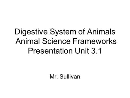 Digestive System of Animals Animal Science Frameworks Presentation Unit 3.1 Mr. Sullivan.