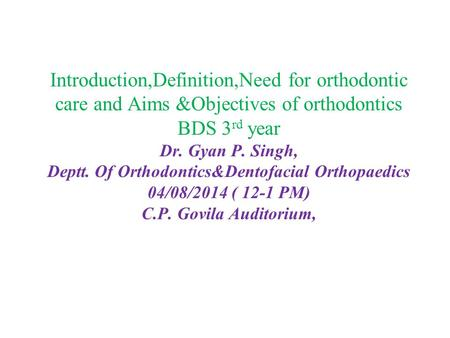 Introduction,Definition,Need for orthodontic care and Aims &Objectives of orthodontics BDS 3 rd year Dr. Gyan P. Singh, Deptt. Of Orthodontics&Dentofacial.