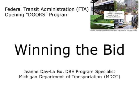 "Federal Transit Administration (FTA) Opening ""DOORS"" Program Winning the Bid Jeanne Day-La Bo, DBE Program Specialist Michigan Department of Transportation."