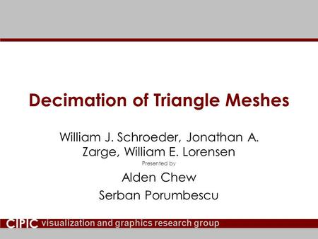 Visualization and graphics research group CIPIC Decimation of Triangle Meshes William J. Schroeder, Jonathan A. Zarge, William E. Lorensen Presented by.
