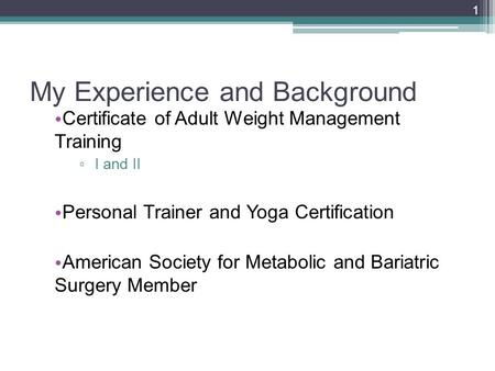 My Experience and Background Certificate of Adult Weight Management Training ▫ I and II Personal Trainer and Yoga Certification American Society for Metabolic.