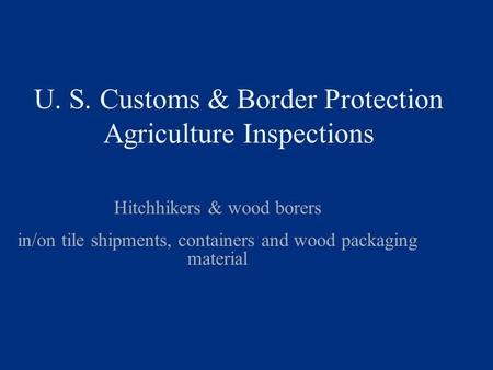 U. S. Customs & Border Protection Agriculture Inspections Hitchhikers & wood borers in/on tile shipments, containers and wood packaging material.