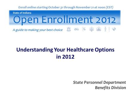 Enroll online starting October 31 through November 21 at noon (EST) State Personnel Department Benefits Division Understanding Your Healthcare Options.