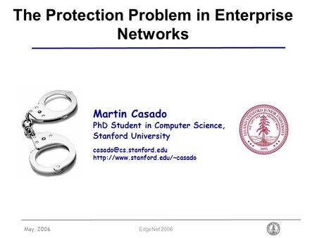 May, 2006 EdgeNet 2006 The Protection Problem in Enterprise Networks Martin Casado PhD Student in Computer Science, Stanford University
