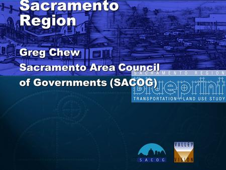 Blueprint Implementation - Sacramento Region Greg Chew Sacramento Area Council of Governments (SACOG)