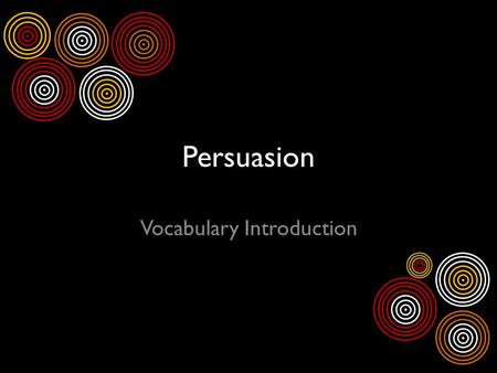 Persuasion Vocabulary Introduction. What is persuasion? Persuade: To influence the reader to believe or do what the author suggests You encounter persuasion.