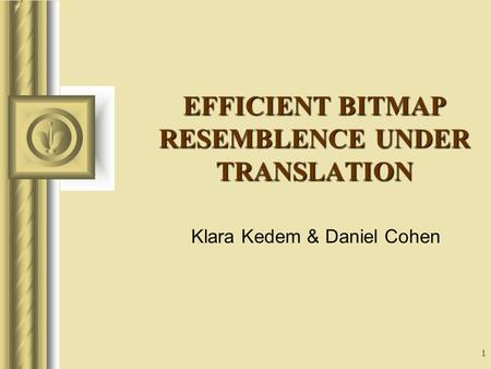 1 EFFICIENT BITMAP RESEMBLENCE UNDER TRANSLATION Klara Kedem & Daniel Cohen This presentation will probably involve audience discussion, which will create.