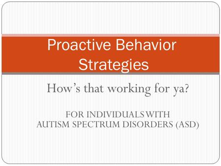 How's that working for ya? FOR INDIVIDUALS WITH AUTISM SPECTRUM DISORDERS (ASD) Proactive Behavior Strategies.